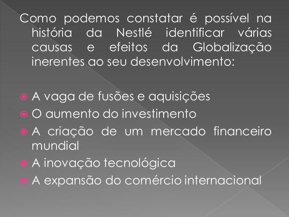 Como podemos constatar é possível na história da Nestlé identificar várias causas e efeitos da Globalização inerentes ao seu desenvolvimento:  A vaga de fusões e aquisições  O aumento do investimento  A criação de um mercado financeiro mundial  A inovação tecnológica  A expansão do comércio internacional