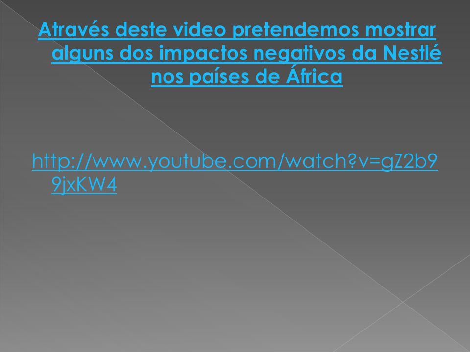 Através deste video pretendemos mostrar alguns dos impactos negativos da Nestlé nos países de África http://www.youtube.com/watch?v=gZ2b9 9jxKW4
