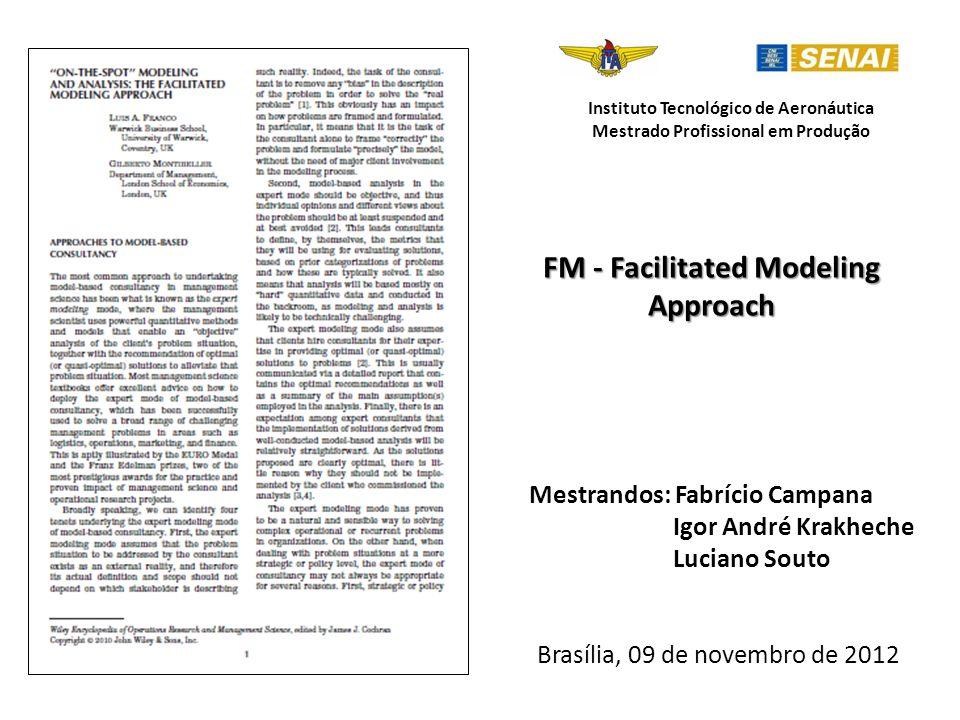 FM - Facilitated Modeling Approach Mestrandos: Fabrício Campana Igor André Krakheche Luciano Souto Brasília, 09 de novembro de 2012 Instituto Tecnológico de Aeronáutica Mestrado Profissional em Produção