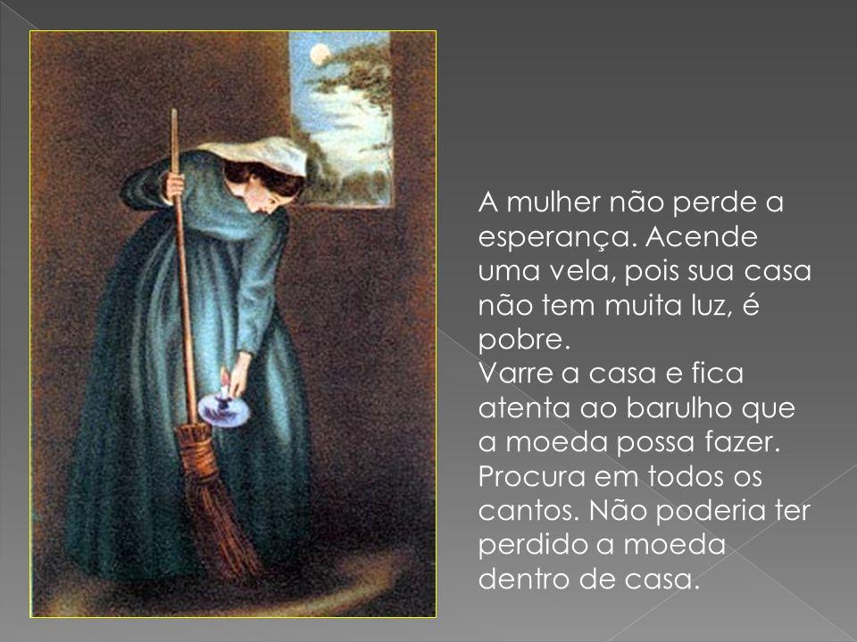 A mulher não perde a esperança. Acende uma vela, pois sua casa não tem muita luz, é pobre. Varre a casa e fica atenta ao barulho que a moeda possa faz