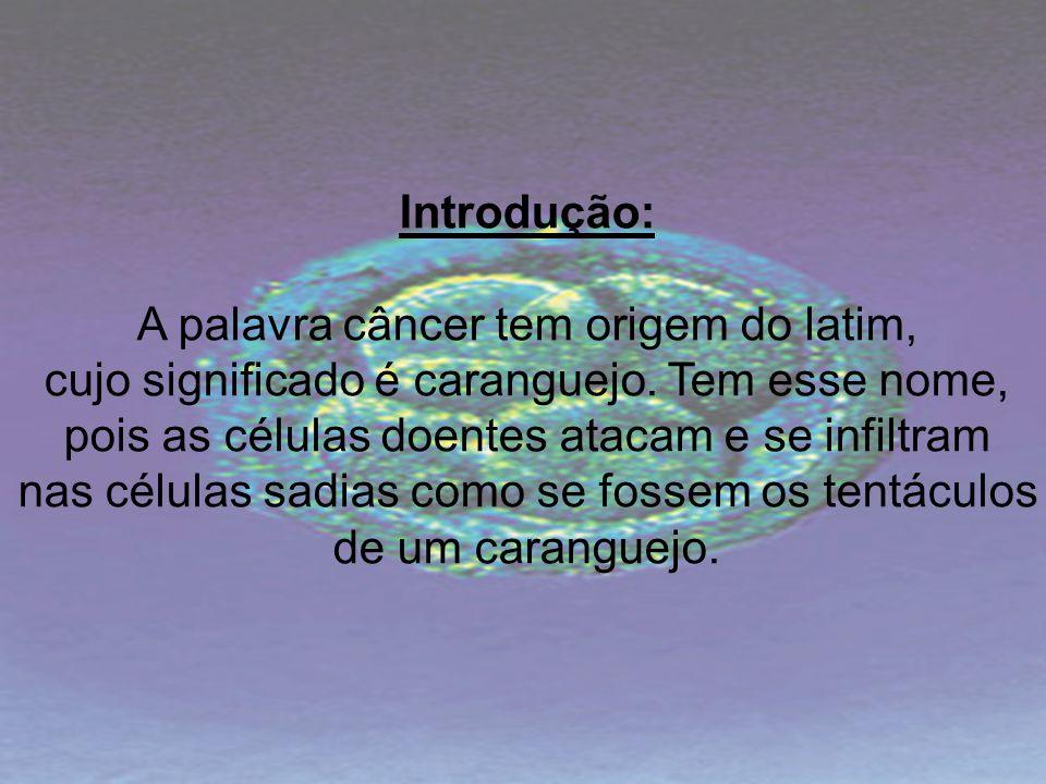 Introdução: A palavra câncer tem origem do latim, cujo significado é caranguejo. Tem esse nome, pois as células doentes atacam e se infiltram nas célu