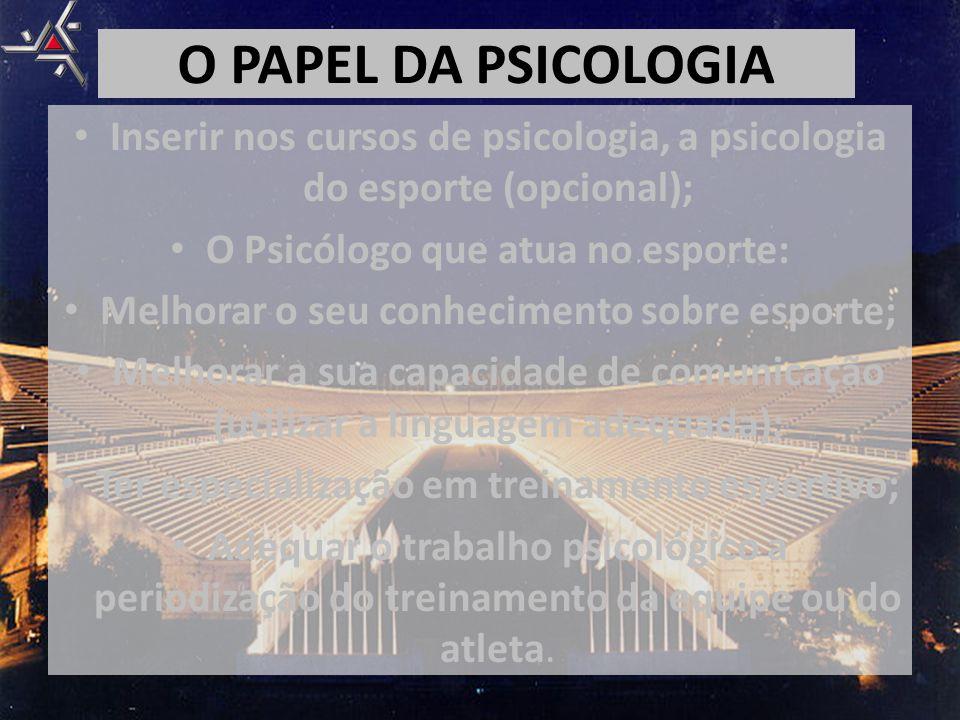 O PAPEL DA PSICOLOGIA • Inserir nos cursos de psicologia, a psicologia do esporte (opcional); • O Psicólogo que atua no esporte: • Melhorar o seu conh