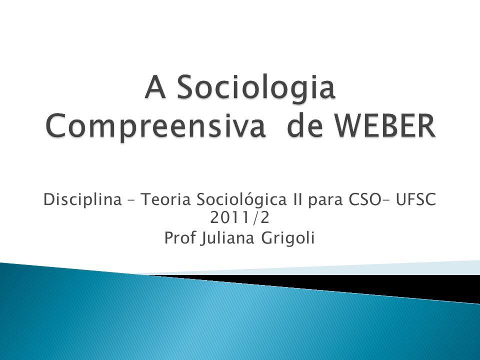 Disciplina – Teoria Sociológica II para CSO– UFSC 2011/2 Prof Juliana Grigoli