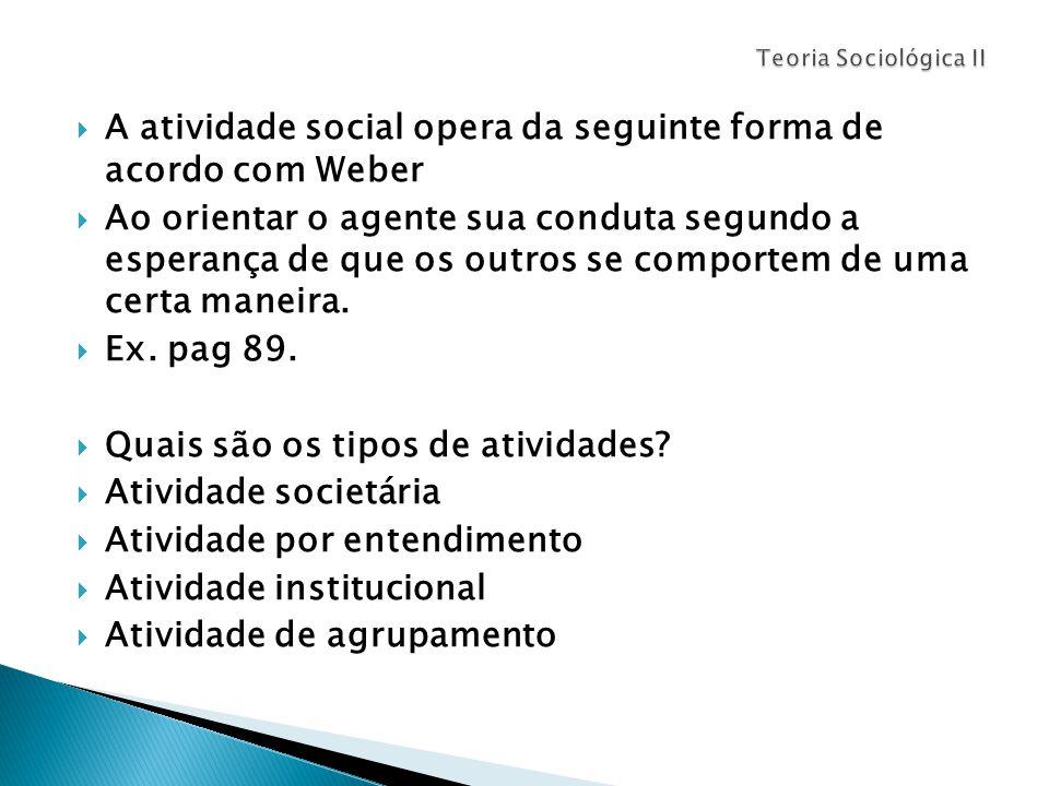  A atividade social opera da seguinte forma de acordo com Weber  Ao orientar o agente sua conduta segundo a esperança de que os outros se comportem de uma certa maneira.