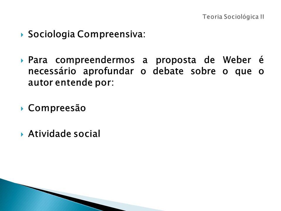  Sociologia Compreensiva:  Para compreendermos a proposta de Weber é necessário aprofundar o debate sobre o que o autor entende por:  Compreesão  Atividade social