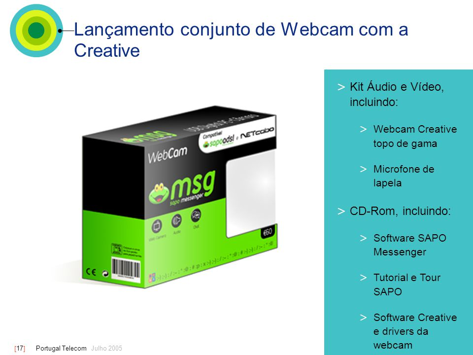[ 17 ] Portugal Telecom Julho 2005 Lançamento conjunto de Webcam com a Creative > Kit Áudio e Vídeo, incluindo: > Webcam Creative topo de gama > Microfone de lapela > CD-Rom, incluindo: > Software SAPO Messenger > Tutorial e Tour SAPO > Software Creative e drivers da webcam