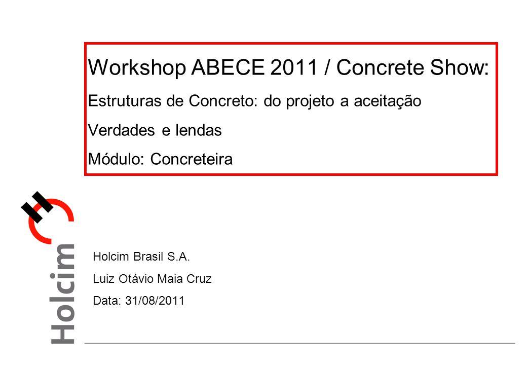 Workshop ABECE 2011 / Concrete Show: Estruturas de Concreto: do projeto a aceitação Verdades e lendas Módulo: Concreteira Holcim Brasil S.A. Luiz Otáv