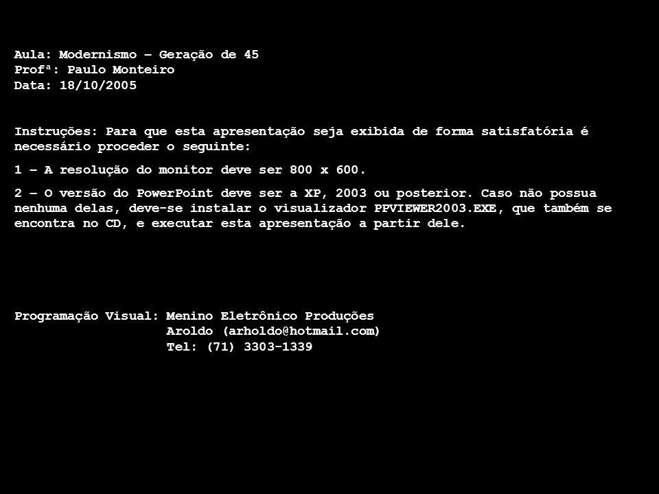 Aula: Modernismo – Geração de 45 Profª: Paulo Monteiro Data: 18/10/2005 Instruções: Para que esta apresentação seja exibida de forma satisfatória é ne