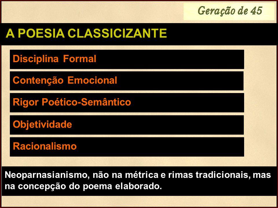 Geração de 45 A POESIA CLASSICIZANTE Disciplina Formal Contenção Emocional Neoparnasianismo, não na métrica e rimas tradicionais, mas na concepção do