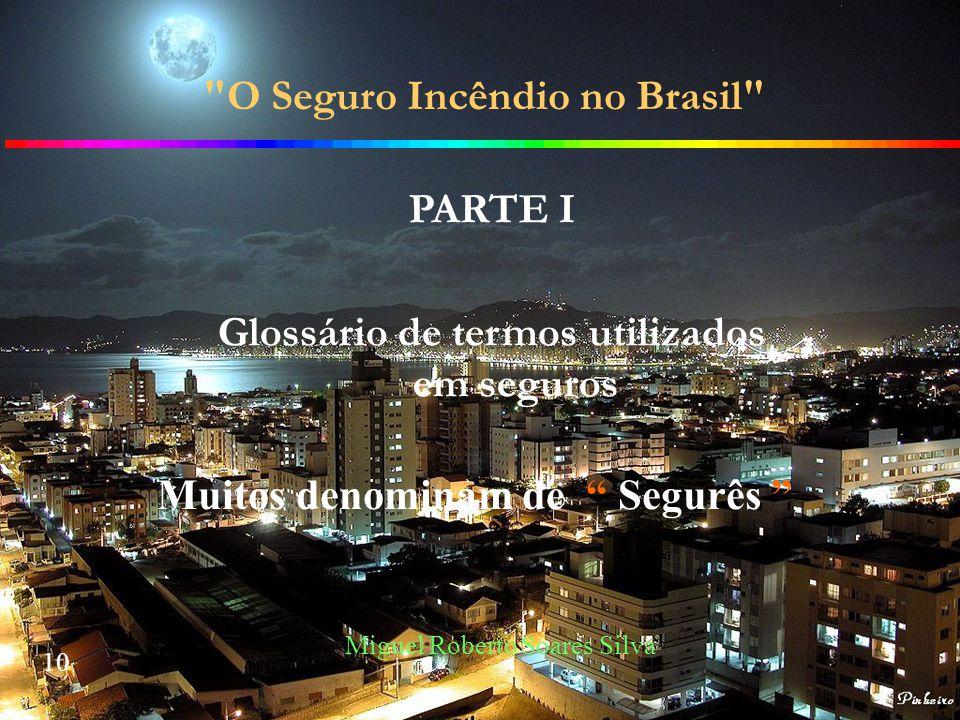 10 Miguel Roberto Soares Silva O Seguro Incêndio no Brasil PARTE I Glossário de termos utilizados em seguros Muitos denominam de Segurês