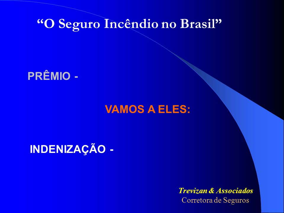 PRÊMIO - INDENIZAÇÃO - Trevizan & Associados Corretora de Seguros O Seguro Incêndio no Brasil VAMOS A ELES: