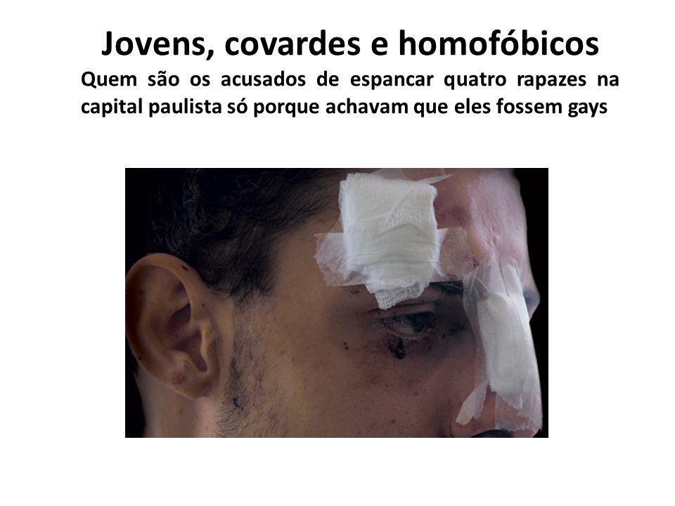 Jovens, covardes e homofóbicos Quem são os acusados de espancar quatro rapazes na capital paulista só porque achavam que eles fossem gays