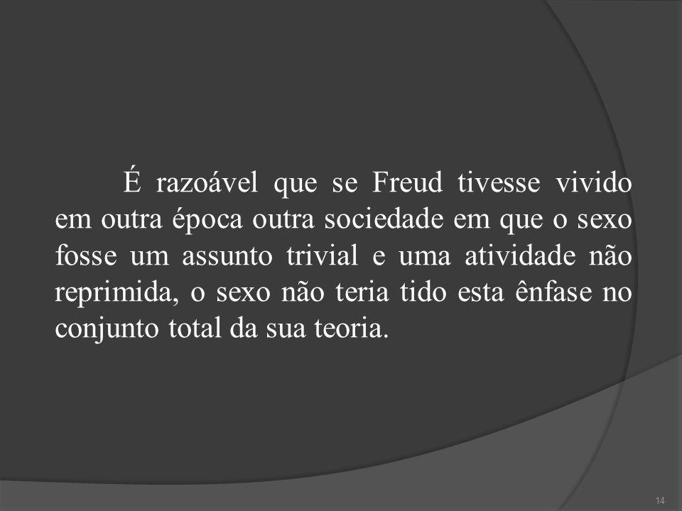 É razoável que se Freud tivesse vivido em outra época outra sociedade em que o sexo fosse um assunto trivial e uma atividade não reprimida, o sexo não