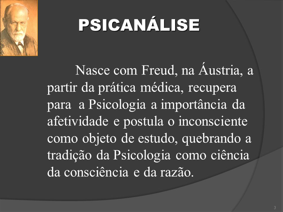 PSICANÁLISE 3 Nasce com Freud, na Áustria, a partir da prática médica, recupera para a Psicologia a importância da afetividade e postula o inconsciente como objeto de estudo, quebrando a tradição da Psicologia como ciência da consciência e da razão.