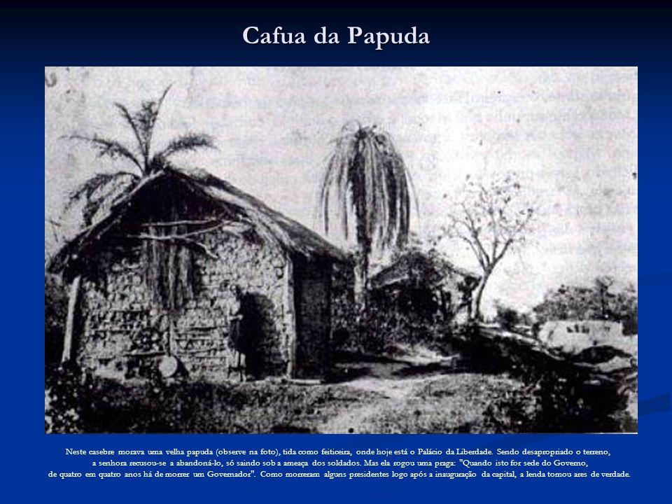 Cafua da Papuda Neste casebre morava uma velha papuda (observe na foto), tida como feiticeira, onde hoje está o Palácio da Liberdade. Sendo desapropri