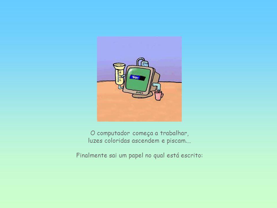 O computador começa a trabalhar, luzes coloridas ascendem e piscam.… Finalmente sai um papel no qual está escrito: