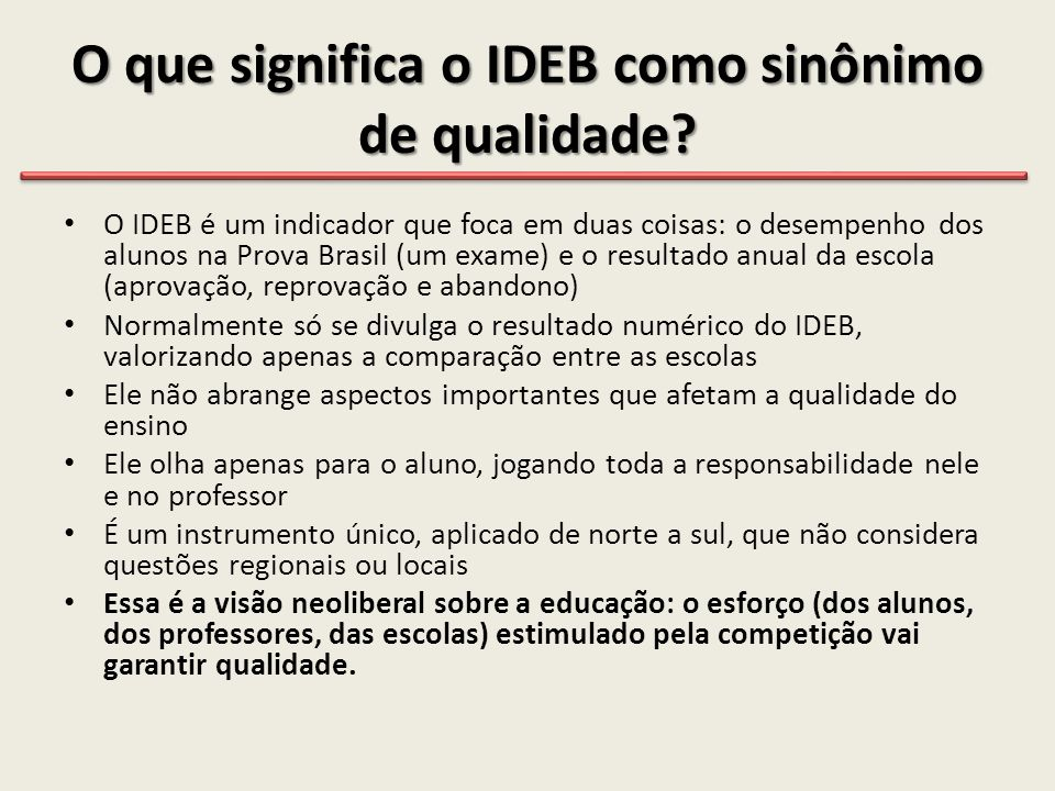 O que significa o IDEB como sinônimo de qualidade? • O IDEB é um indicador que foca em duas coisas: o desempenho dos alunos na Prova Brasil (um exame)