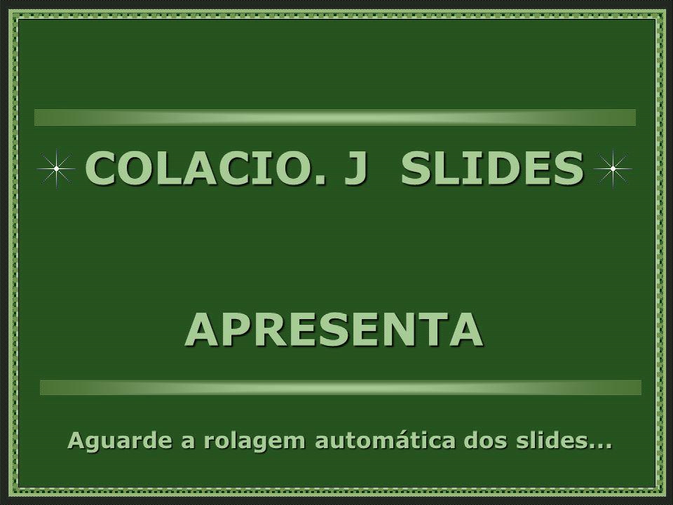 COLACIO.J SLIDES APRESENTA Aguarde a rolagem automática dos slides...