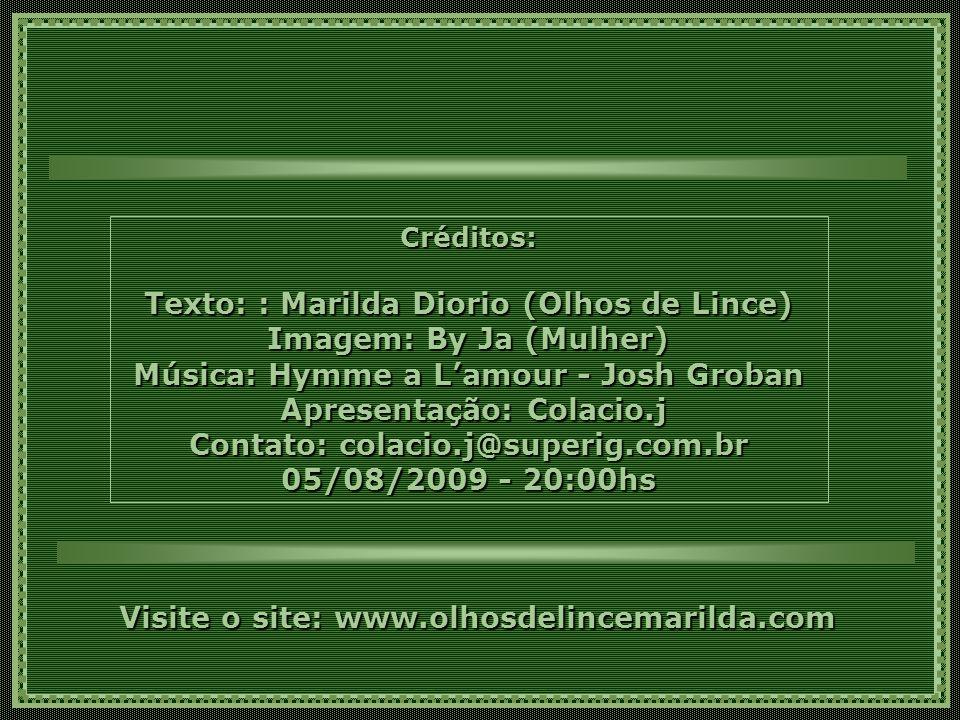 Créditos: Texto: : Marilda Diorio (Olhos de Lince) Imagem: By Ja (Mulher) Música: Hymme a L'amour - Josh Groban Apresentação: Colacio.j Contato: colacio.j@superig.com.br 05/08/2009 - 20:00hs Visite o site: www.olhosdelincemarilda.com