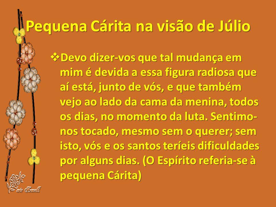 Pequena Cárita na visão de Júlio  Devo dizer-vos que tal mudança em mim é devida a essa figura radiosa que aí está, junto de vós, e que também vejo ao lado da cama da menina, todos os dias, no momento da luta.