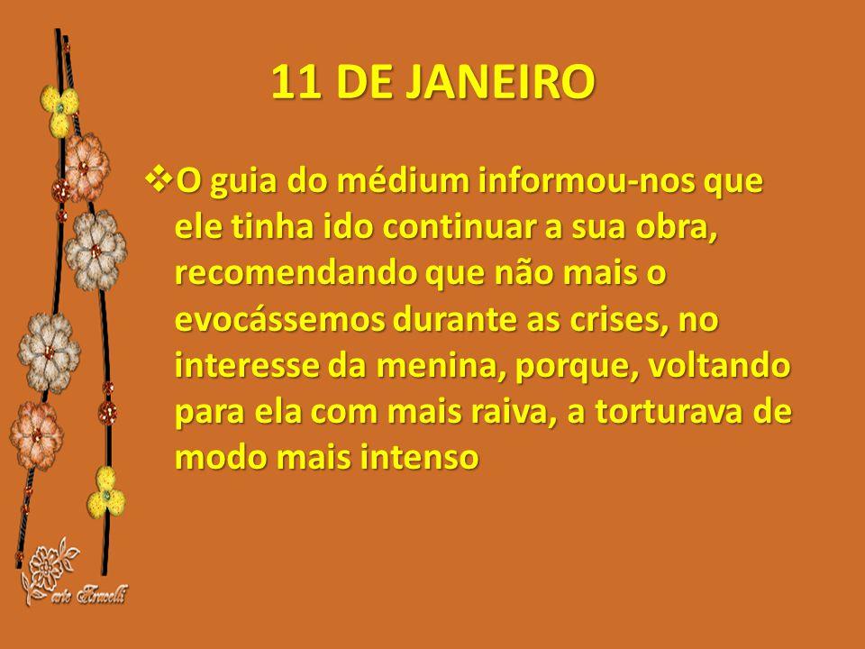 11 DE JANEIRO  O guia do médium informou-nos que ele tinha ido continuar a sua obra, recomendando que não mais o evocássemos durante as crises, no interesse da menina, porque, voltando para ela com mais raiva, a torturava de modo mais intenso