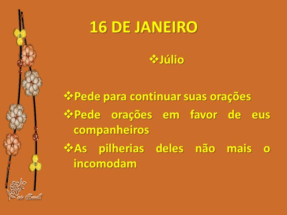 16 DE JANEIRO  Júlio  Pede para continuar suas orações  Pede orações em favor de eus companheiros  As pilherias deles não mais o incomodam