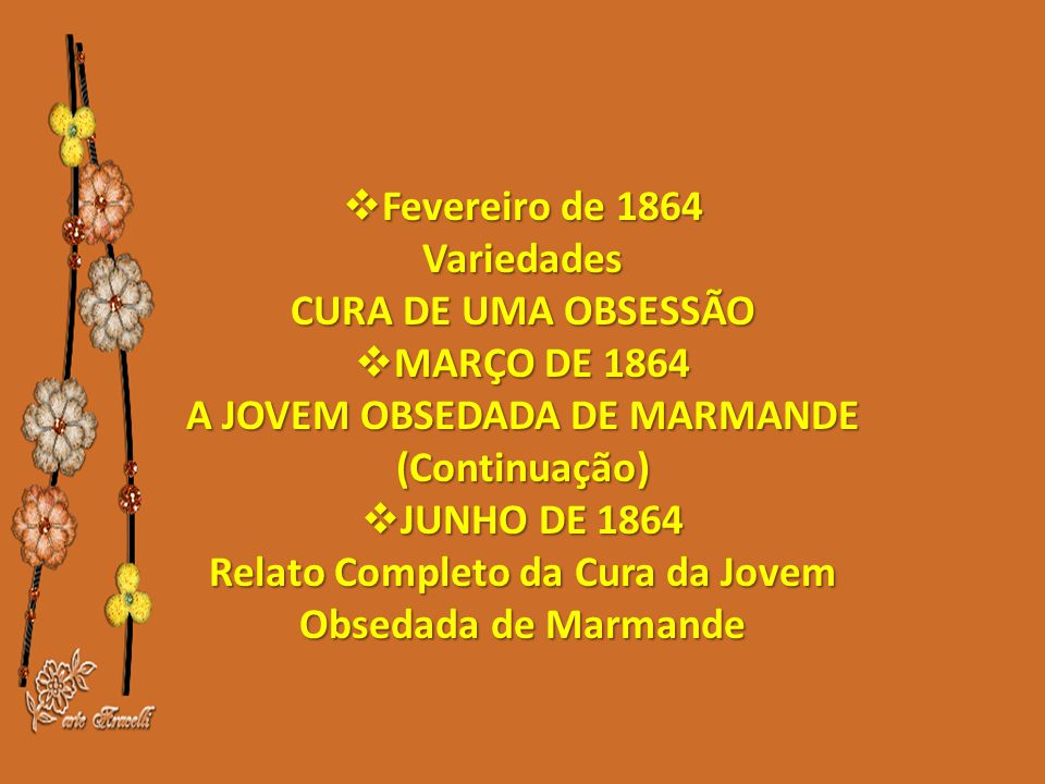 Fevereiro de 1864 Variedades CURA DE UMA OBSESSÃO  MARÇO DE 1864 A JOVEM OBSEDADA DE MARMANDE (Continuação)  JUNHO DE 1864 Relato Completo da Cura da Jovem Obsedada de Marmande