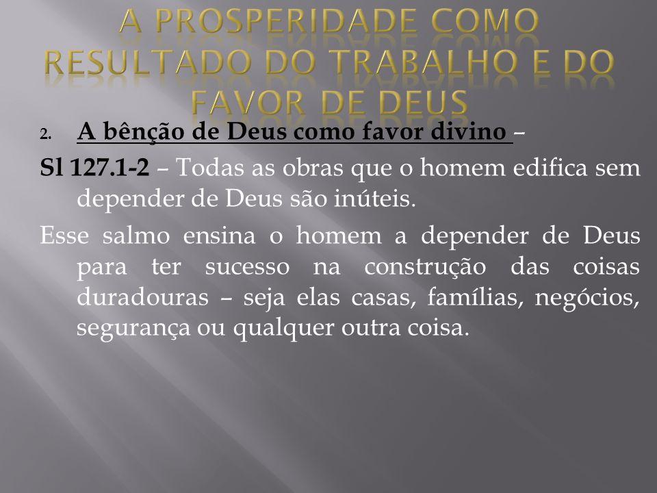 2. A bênção de Deus como favor divino – Sl 127.1-2 – Todas as obras que o homem edifica sem depender de Deus são inúteis. Esse salmo ensina o homem a