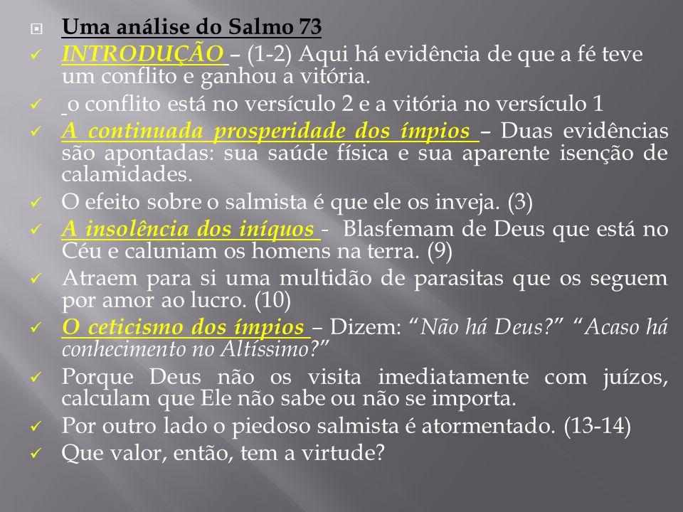  Uma análise do Salmo 73  INTRODUÇÃO – (1-2) Aqui há evidência de que a fé teve um conflito e ganhou a vitória.