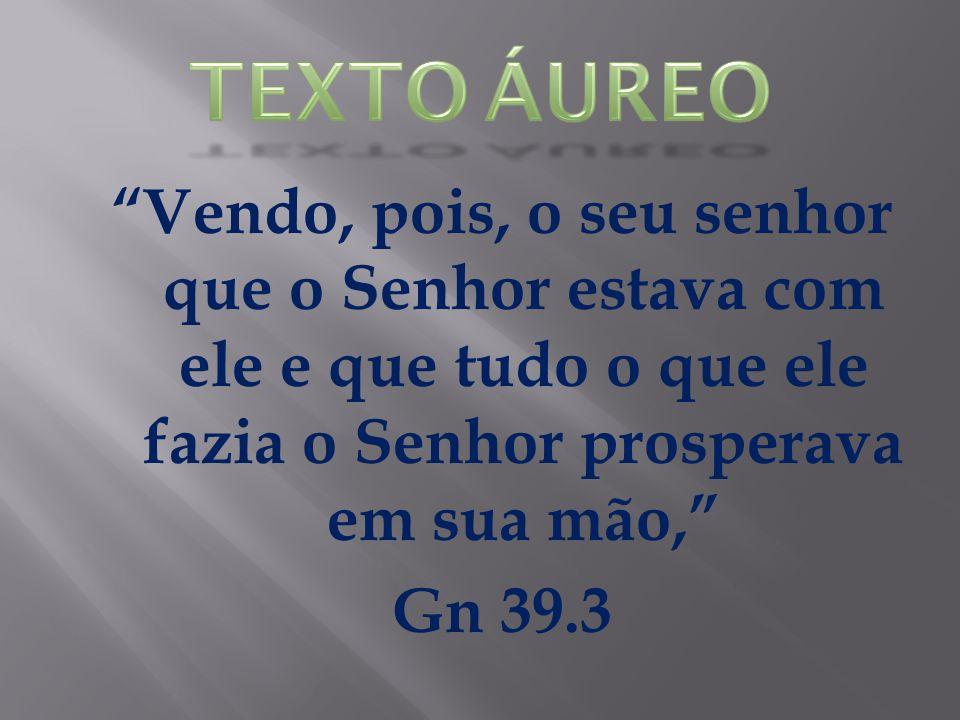 Vendo, pois, o seu senhor que o Senhor estava com ele e que tudo o que ele fazia o Senhor prosperava em sua mão, Gn 39.3