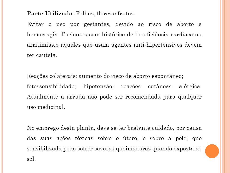 Parte Utilizada : Folhas, flores e frutos. Evitar o uso por gestantes, devido ao risco de aborto e hemorragia. Pacientes com histórico de insuficiênci
