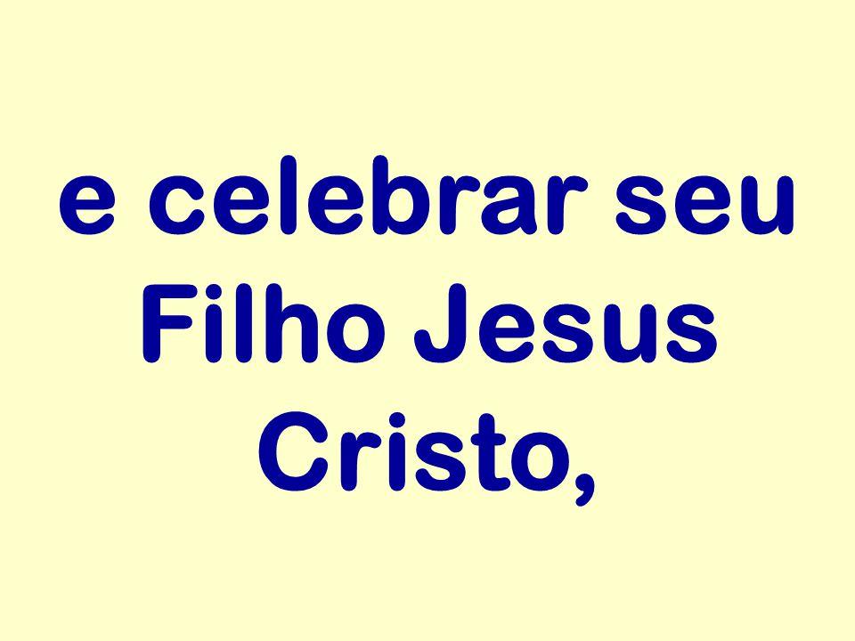 e celebrar seu Filho Jesus Cristo,