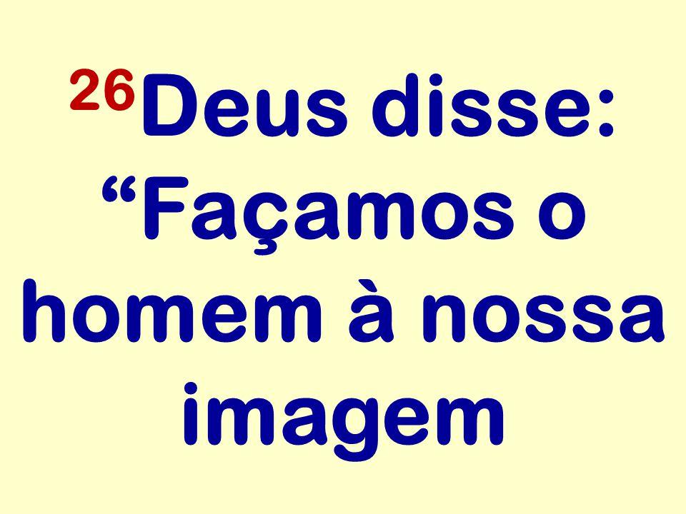 26 Deus disse: Façamos o homem à nossa imagem