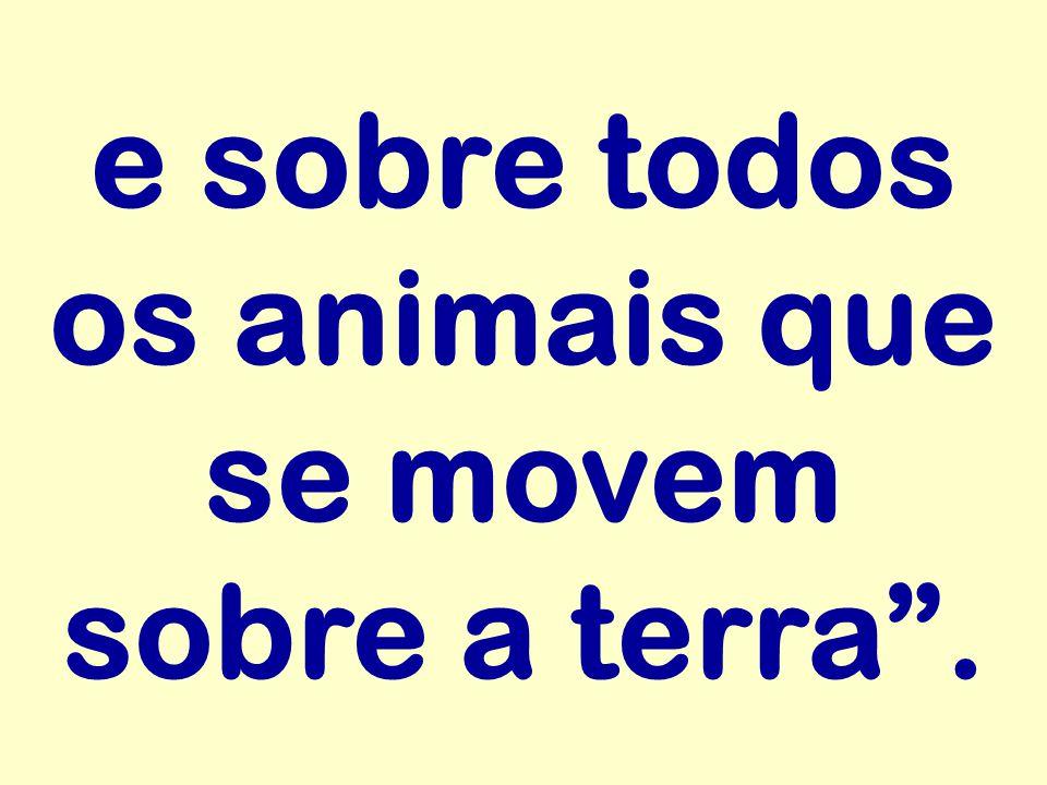 """e sobre todos os animais que se movem sobre a terra""""."""