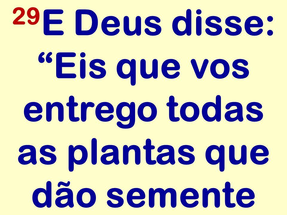 29 E Deus disse: Eis que vos entrego todas as plantas que dão semente