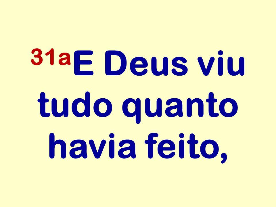 31a E Deus viu tudo quanto havia feito,