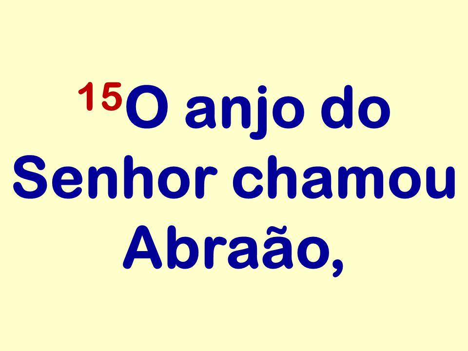 15 O anjo do Senhor chamou Abraão,