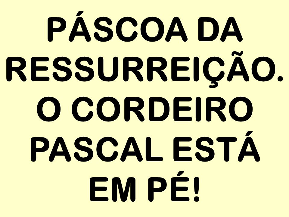 PÁSCOA DA RESSURREIÇÃO. O CORDEIRO PASCAL ESTÁ EM PÉ!