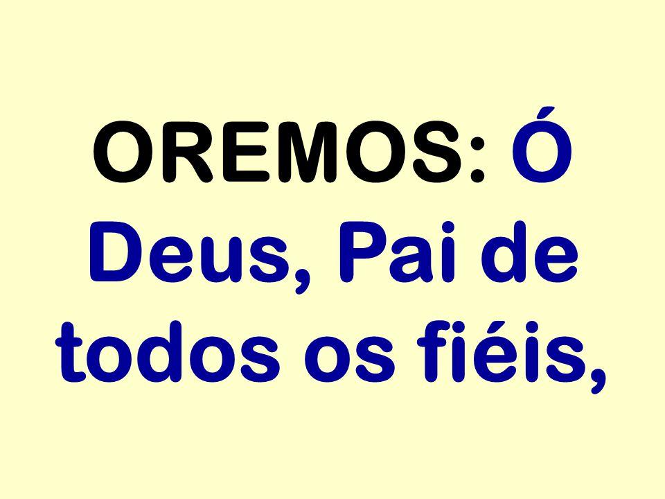OREMOS: Ó Deus, Pai de todos os fiéis,