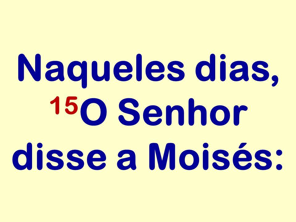Naqueles dias, 15 O Senhor disse a Moisés: