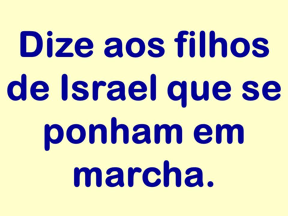 Dize aos filhos de Israel que se ponham em marcha.