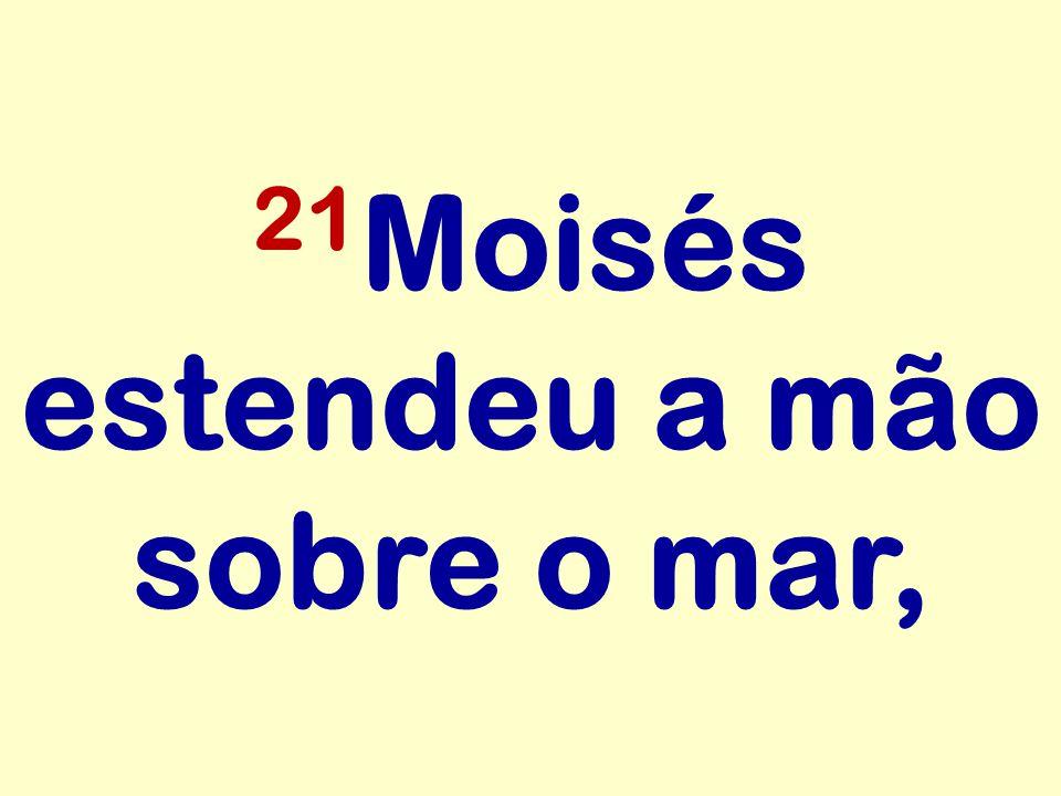 21 Moisés estendeu a mão sobre o mar,