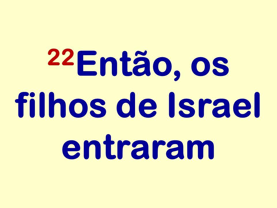 22 Então, os filhos de Israel entraram