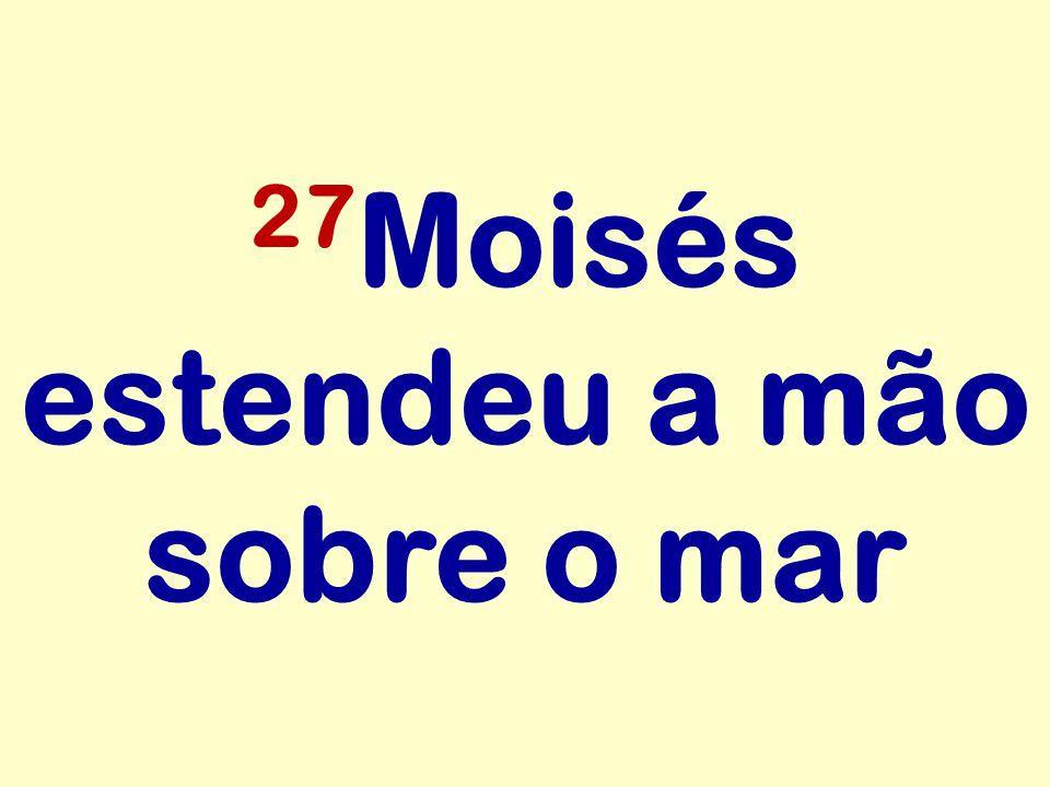 27 Moisés estendeu a mão sobre o mar