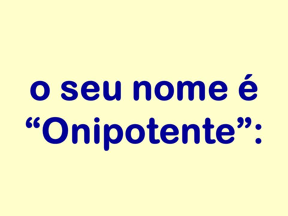 o seu nome é Onipotente :