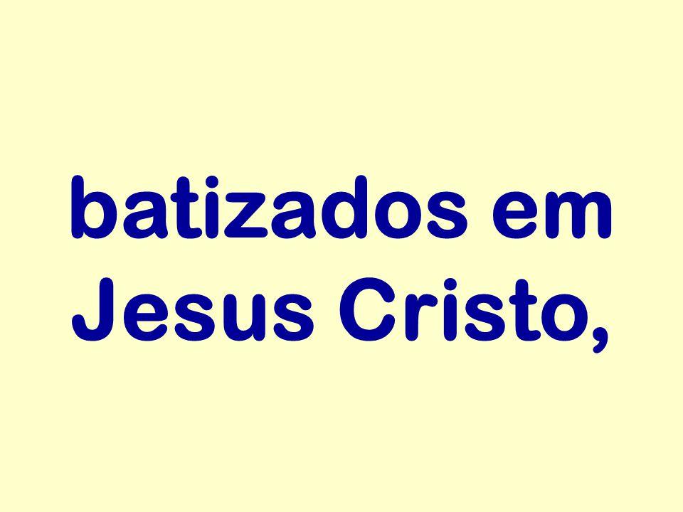 batizados em Jesus Cristo,