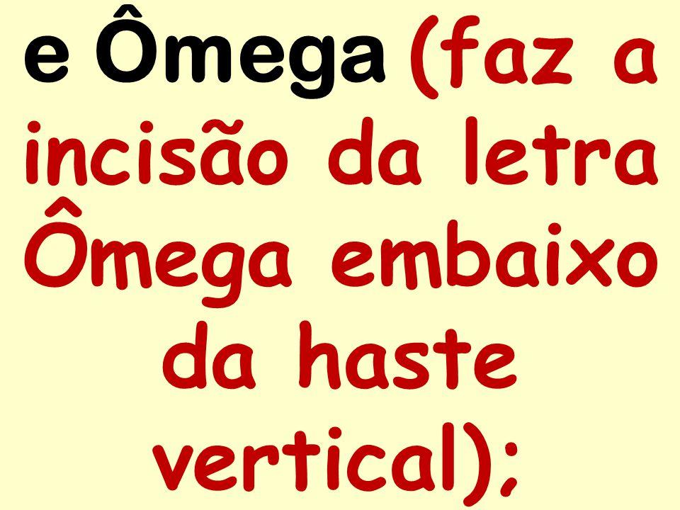 e Ômega (faz a incisão da letra Ômega embaixo da haste vertical);