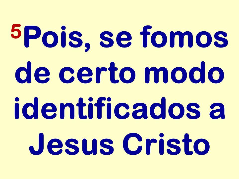 5 Pois, se fomos de certo modo identificados a Jesus Cristo