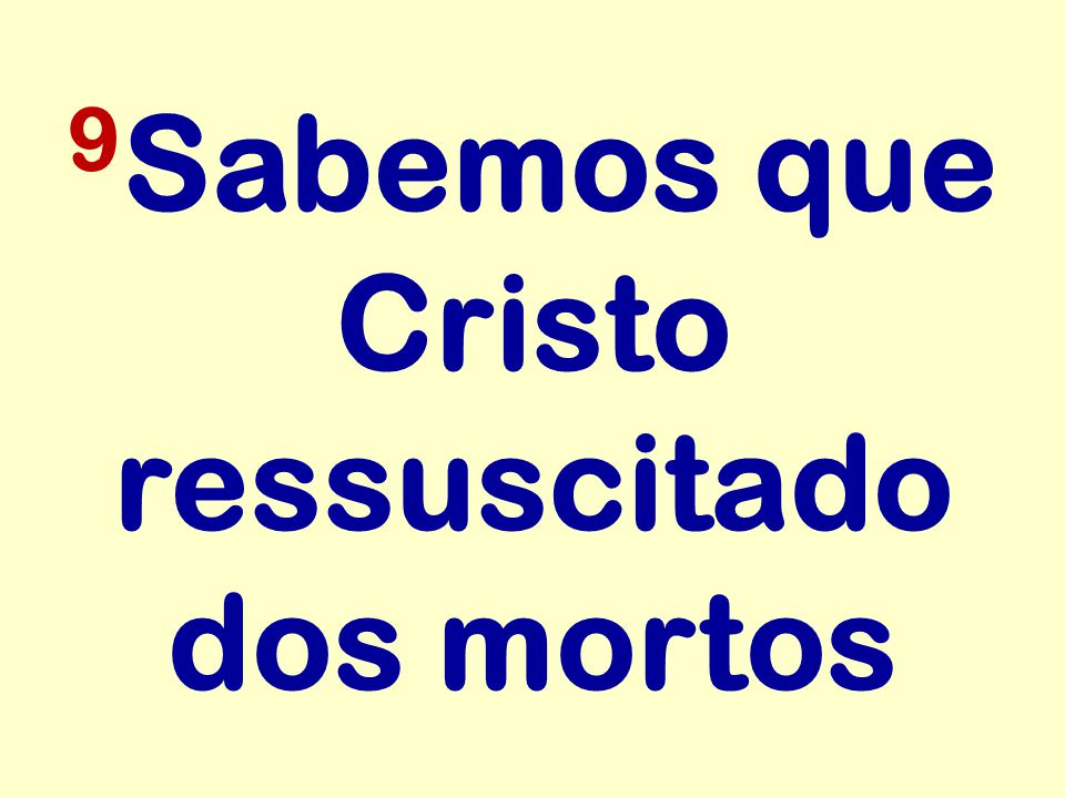 9 Sabemos que Cristo ressuscitado dos mortos