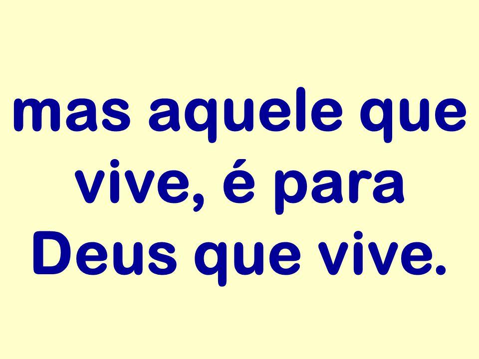 mas aquele que vive, é para Deus que vive.